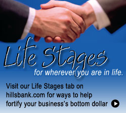 Lifestages for wherever you are in life.  Visit our Lifestages tab on hillsbank.com for ways to help fortify your business's bottom dollar.