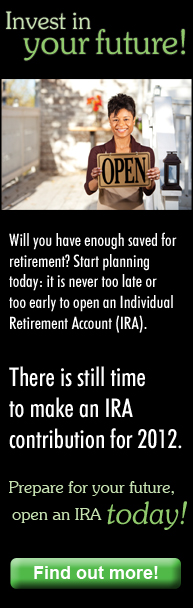 Invest in your future with an Individual Retirement Account. There is still time to make an IRA contribution for 2012.